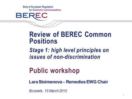 Review of BEREC Common Positions Stage 1: high level principles on issues of non-discrimination Lara Stoimenova – Remedies EWG Chair Public workshop Brussels,