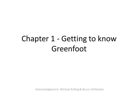 Chapter 1 - Getting to know Greenfoot Acknowledgement: Michael Kolling & Bruce Chittenden.