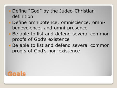 "Goals Define ""God"" by the Judeo-Christian definition Define omnipotence, omniscience, omni- benevolence, and omni-presence Be able to list and defend several."