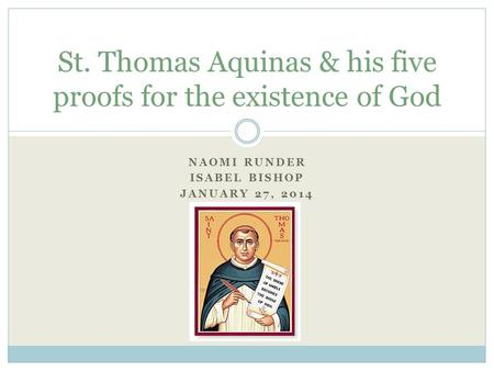 NAOMI RUNDER ISABEL BISHOP JANUARY 27, 2014 St. Thomas Aquinas & his five proofs for the existence of God.