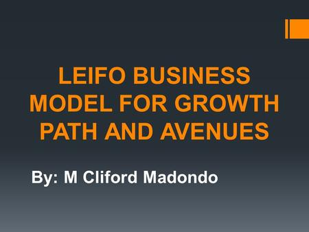 LEIFO BUSINESS MODEL FOR GROWTH PATH AND AVENUES By: M Cliford Madondo.
