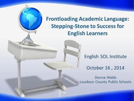 Frontloading Academic Language: Stepping-Stone to Success for English Learners English SOL Institute October 16, 2014 Donna Webb Loudoun County Public.