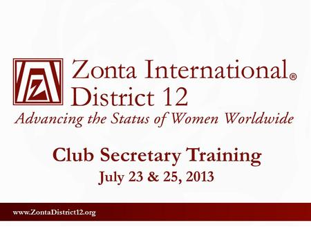 Www.ZontaDistrict12.org Club Secretary Training July 23 & 25, 2013.