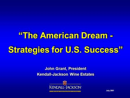"""The American Dream - Strategies for U.S. Success"" John Grant, President Kendall-Jackson Wine Estates John Grant, President Kendall-Jackson Wine Estates."
