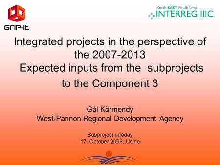 Integrated projects in the perspective of the 2007-2013 Expected inputs from the subprojects to the Component 3 Gál Körmendy West-Pannon Regional Development.