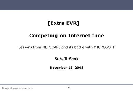 -0- Competing on Internet time [Extra EVR] Competing on Internet time Lessons from NETSCAPE and its battle with MICROSOFT Suh, Il-Seok December 13, 2005.