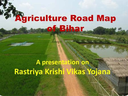 Agriculture Road Map of Bihar A presentation on Rastriya Krishi Vikas Yojana.