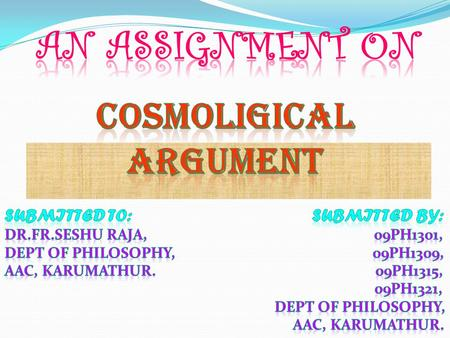  The cosmological argument is, as it's name sugessts (from the greek cosmos, meaning 'universe' or 'world'). An a posteriori argument for the existence.