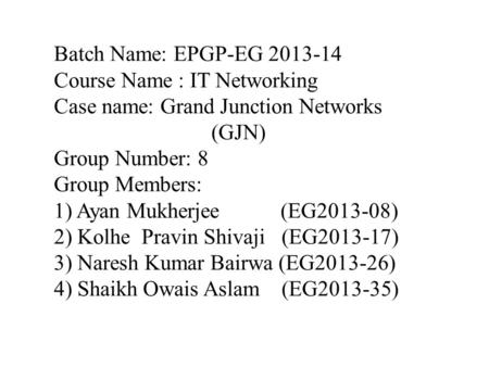 Batch Name: EPGP-EG 2013-14 Course Name : IT Networking Case name: Grand Junction Networks (GJN) Group Number: 8 Group Members: 1) Ayan Mukherjee (EG2013-08)