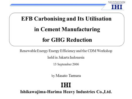 Ishikawajima-Harima Heavy Industries Co.,Ltd. 13 September 2006 Renewable Energy/Energy Efficiency and the CDM Workshop held in Jakarta Indonesia EFB Carbonising.