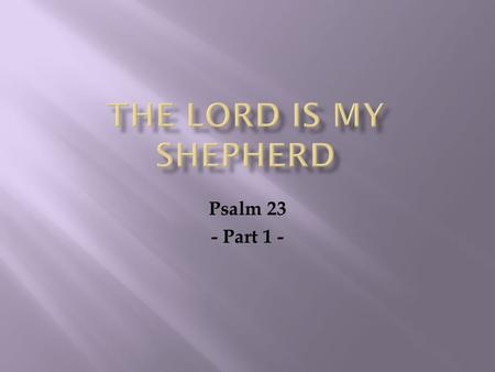 Psalm 23 - Part 1 -.  Psalm 23 is one of the more popular psalms Read by soldiers going to battle Read by those who are suffering Read by those who grieve.