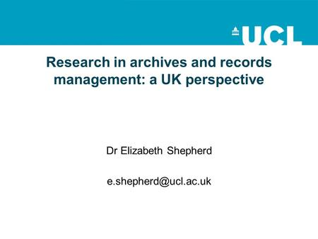 Research in archives and records management: a UK perspective Dr Elizabeth Shepherd