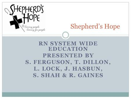 RN SYSTEM WIDE EDUCATION PRESENTED BY S. FERGUSON, T. DILLON, L. LOCK, J. HASBUN, S. SHAH & R. GAINES Shepherd's Hope.