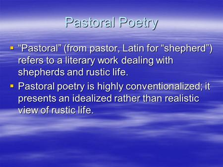 "Pastoral Poetry  ""Pastoral"" (from pastor, Latin for ""shepherd"") refers to a literary work dealing with shepherds and rustic life.  Pastoral poetry is."