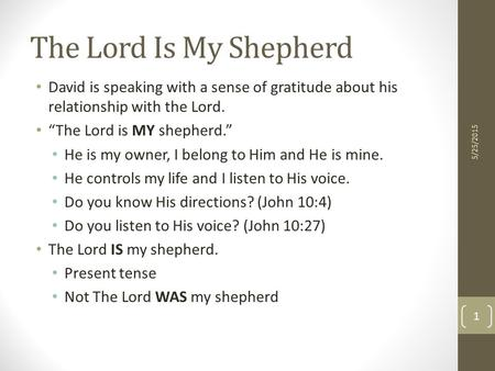 "The Lord Is My Shepherd David is speaking with a sense of gratitude about his relationship with the Lord. ""The Lord is MY shepherd."" He is my owner, I."