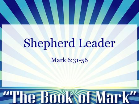"Shepherd Leader Mark 6:31-56. Mark 6:31-65 31 And he said to them, ""Come away by yourselves to a desolate place and rest a while."" For many were coming."