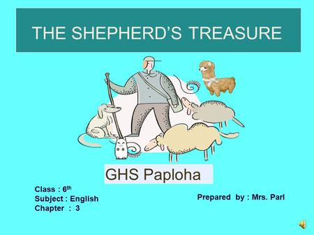 THE SHEPHERD'S TREASURE Class : 6 th Subject : English Chapter : 3 Prepared by : Mrs. Parl GHS Paploha.