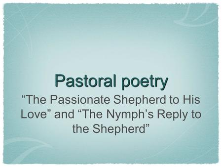 "Pastoral poetry ""The Passionate Shepherd to His Love"" and ""The Nymph's Reply to the Shepherd"""