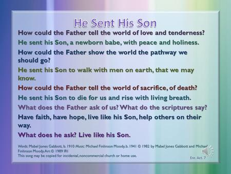 How could the Father tell the world of love and tenderness? He sent his Son, a newborn babe, with peace and holiness. How could the Father show the world.