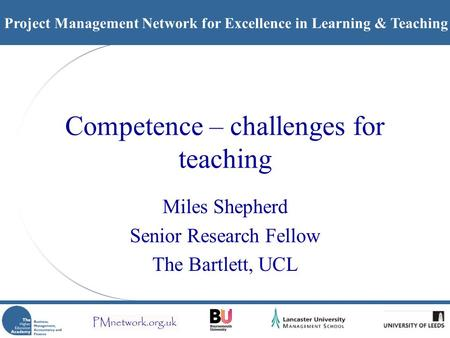 Project Management Network for Excellence in Learning & Teaching Competence – challenges for teaching Miles Shepherd Senior Research Fellow The Bartlett,