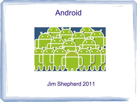 Android Jim Shepherd 2011. What is Android? A mobile device operating system. Seen primary in tablets and Cellphones. Based on a Linux kernel. Applications.