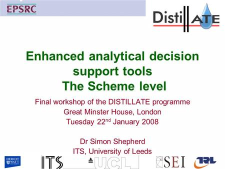 Enhanced analytical decision support tools The Scheme level Final workshop of the DISTILLATE programme Great Minster House, London Tuesday 22 nd January.