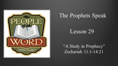 "The Prophets Speak Lesson 29 ""A Study in Prophecy"" Zechariah 11:1-14:21."