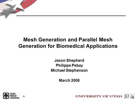 Jfs Mesh Generation and Parallel Mesh Generation for Biomedical Applications Jason Shepherd Philippe Pebay Michael Stephenson March 2008.