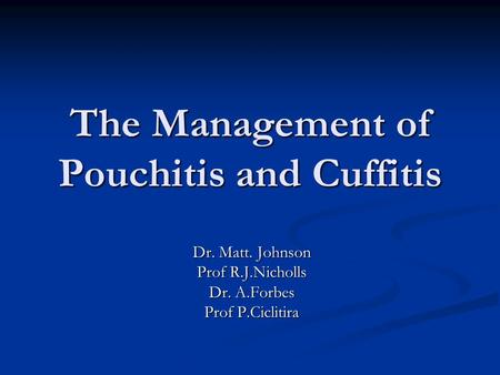 Dr. Matt. Johnson Prof R.J.Nicholls Dr. A.Forbes Prof P.Ciclitira The Management of Pouchitis and Cuffitis.