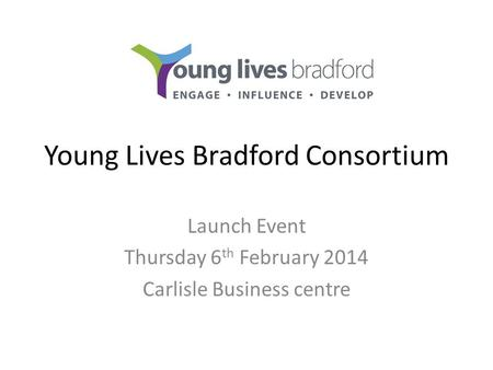 Young Lives Bradford Consortium Launch Event Thursday 6 th February 2014 Carlisle Business centre.