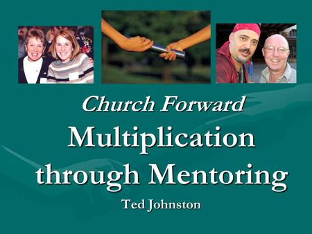 Church Forward Multiplication through Mentoring Ted Johnston.