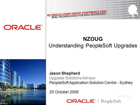 NZOUG Understanding PeopleSoft Upgrades Jason Shepherd Upgrade Solutions Advisor PeopleSoft Application Solution Centre - Sydney 20 October 2008.