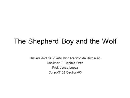 The Shepherd Boy and the Wolf Universidad de Puerto Rico Recinto de Humacao Shelimar E. Benitez Ortiz Prof. Jesus Lopez Curso-3102 Section-05.