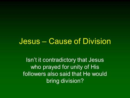 Jesus – Cause of Division Isn't it contradictory that Jesus who prayed for unity of His followers also said that He would bring division?