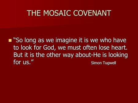 "THE MOSAIC COVENANT ""So long as we imagine it is we who have to look for God, we must often lose heart. But it is the other way about-He is looking for."