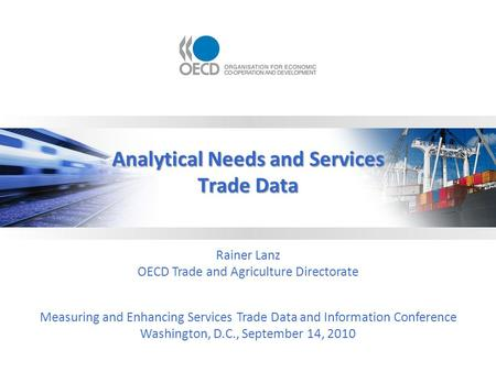 Analytical Needs and Services Trade Data Rainer Lanz OECD Trade and Agriculture Directorate Measuring and Enhancing Services Trade Data and Information.