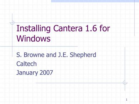 1 Installing Cantera 1.6 for Windows S. Browne and J.E. Shepherd Caltech January 2007.