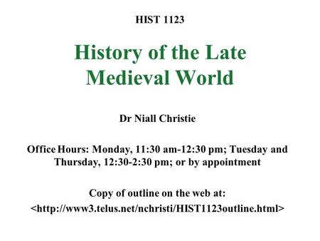 HIST 1123 History of the Late Medieval World Dr Niall Christie Office Hours: Monday, 11:30 am-12:30 pm; Tuesday and Thursday, 12:30-2:30 pm; or by appointment.