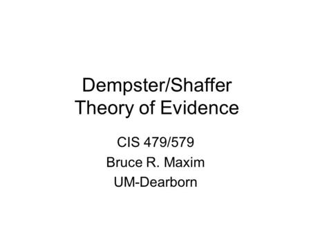 Dempster/Shaffer Theory of Evidence CIS 479/579 Bruce R. Maxim UM-Dearborn.