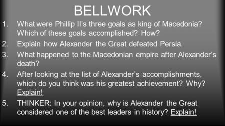BELLWORK 1.What were Phillip II's three goals as king of Macedonia? Which of these goals accomplished? How? 2.Explain how Alexander the Great defeated.