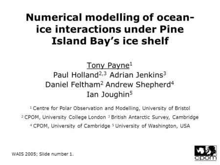 WAIS 2005; Slide number 1. Numerical modelling of ocean- ice interactions under Pine Island Bay's ice shelf Tony Payne 1 Paul Holland 2,3 Adrian Jenkins.