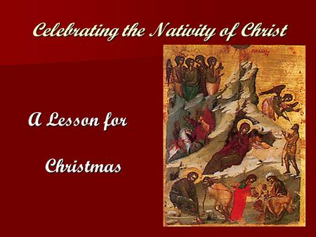 Celebrating the Nativity of Christ A Lesson for Christmas.