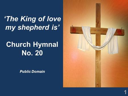 1 'The King of love my shepherd is' Church Hymnal No. 20 Public Domain.