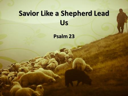 "Savior Like a Shepherd Lead Us Psalm 23. The Vigilant Shepherd ""My Shepherd"" ""My Shepherd"" Gen. 48:15 and through the Bible Gen. 48:15 and through the."