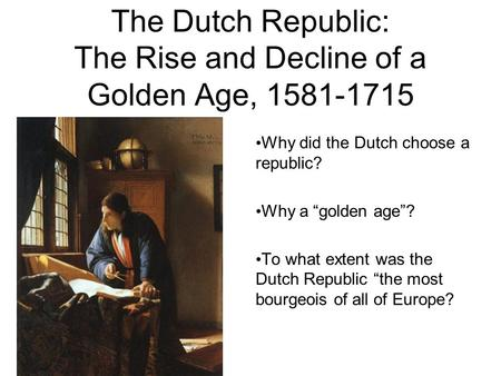 "The Dutch Republic: The Rise and Decline of a Golden Age, 1581-1715 Why did the Dutch choose a republic? Why a ""golden age""? To what extent was the Dutch."