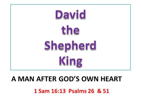 1 Sam 16:13 Psalms 26 & 51 A MAN AFTER GOD'S OWN HEART.