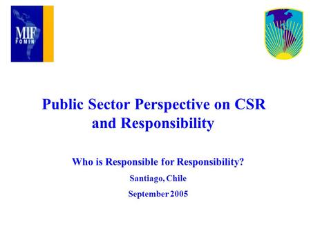 Public Sector Perspective on CSR and Responsibility Who is Responsible for Responsibility? Santiago, Chile September 2005.