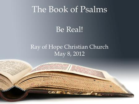 The Book of Psalms Be Real! Ray of Hope Christian Church May 8, 2012.