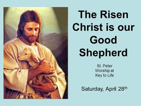 The Risen Christ is our Good Shepherd St. Peter Worship at Key to Life Saturday, April 28 th.