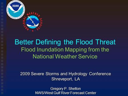 Better Defining the Flood Threat Flood Inundation Mapping from the National Weather Service 2009 Severe Storms and Hydrology Conference Shreveport, LA.